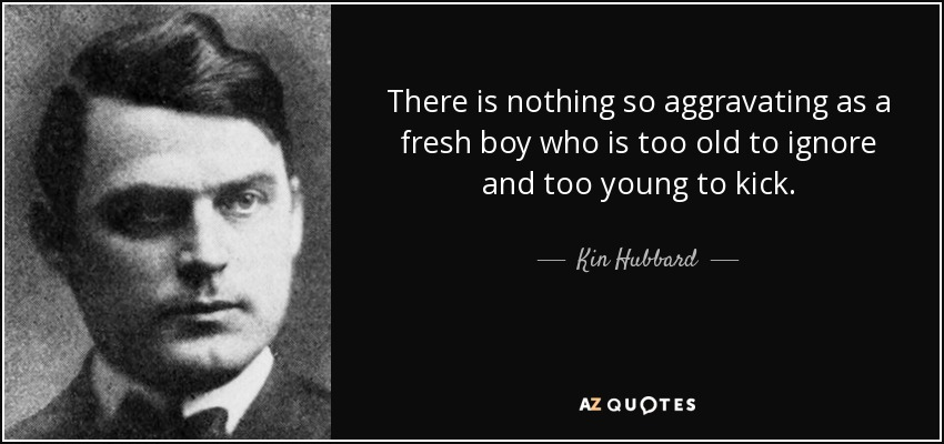 There is nothing so aggravating as a fresh boy who is too old to ignore and too young to kick. - Kin Hubbard