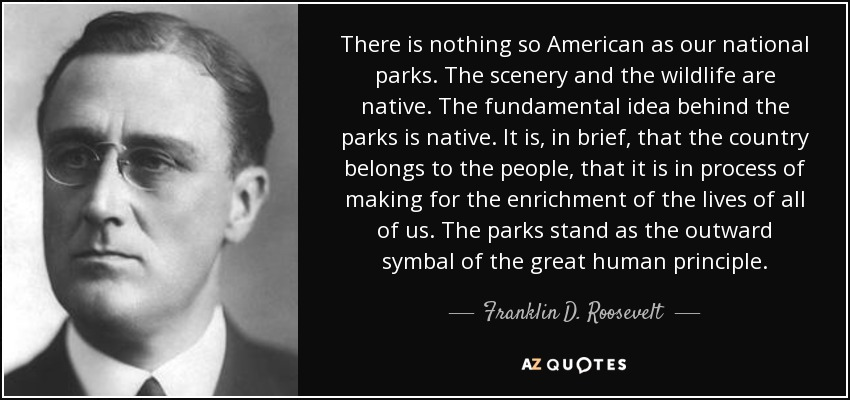 There is nothing so American as our national parks. The scenery and the wildlife are native. The fundamental idea behind the parks is native. It is, in brief, that the country belongs to the people, that it is in process of making for the enrichment of the lives of all of us. The parks stand as the outward symbal of the great human principle. - Franklin D. Roosevelt