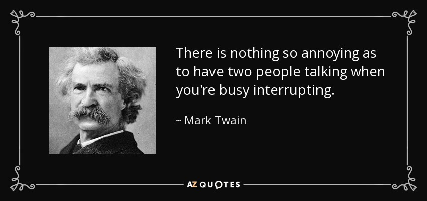 There is nothing so annoying as to have two people talking when you're busy interrupting. - Mark Twain