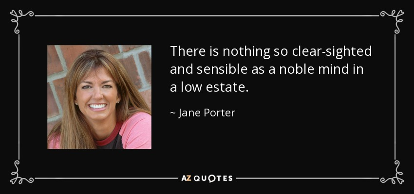 There is nothing so clear-sighted and sensible as a noble mind in a low estate. - Jane Porter