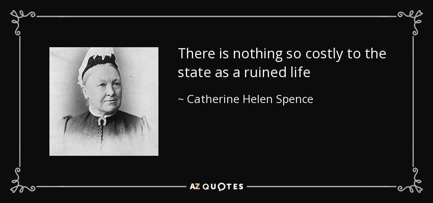 There is nothing so costly to the state as a ruined life - Catherine Helen Spence