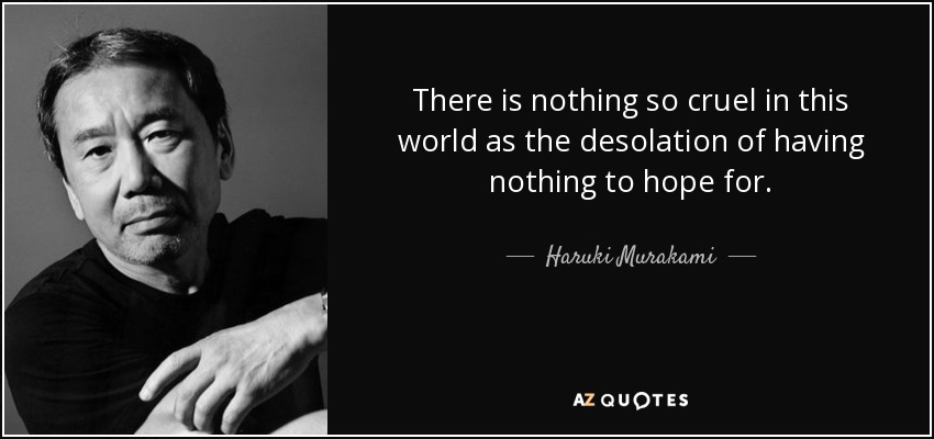 There is nothing so cruel in this world as the desolation of having nothing to hope for. - Haruki Murakami
