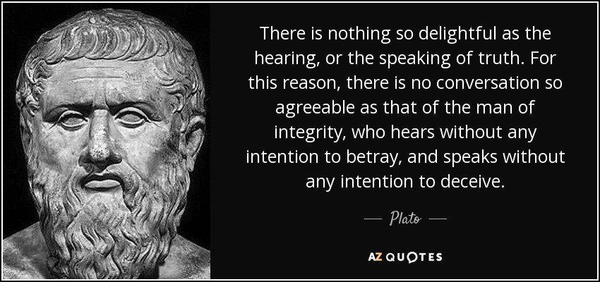 There is nothing so delightful as the hearing, or the speaking of truth. For this reason, there is no conversation so agreeable as that of the man of integrity, who hears without any intention to betray, and speaks without any intention to deceive. - Plato