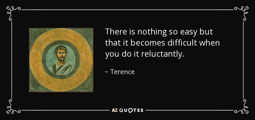 There is nothing so easy but that it becomes difficult when you do it reluctantly. - Terence