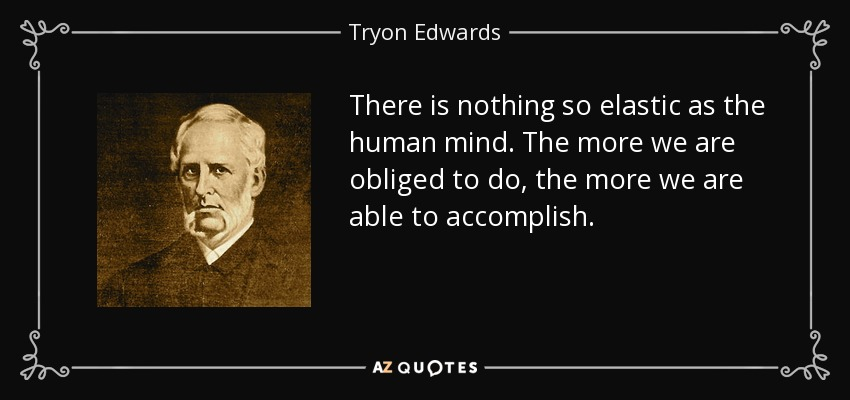 There is nothing so elastic as the human mind. The more we are obliged to do, the more we are able to accomplish. - Tryon Edwards