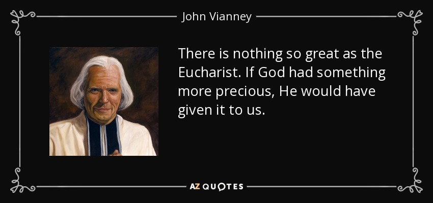 There is nothing so great as the Eucharist. If God had something more precious, He would have given it to us. - John Vianney