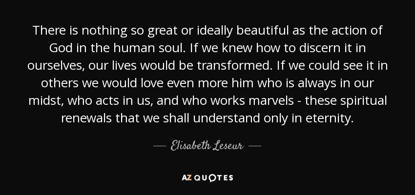 There is nothing so great or ideally beautiful as the action of God in the human soul. If we knew how to discern it in ourselves, our lives would be transformed. If we could see it in others we would love even more him who is always in our midst, who acts in us, and who works marvels - these spiritual renewals that we shall understand only in eternity. - Elisabeth Leseur