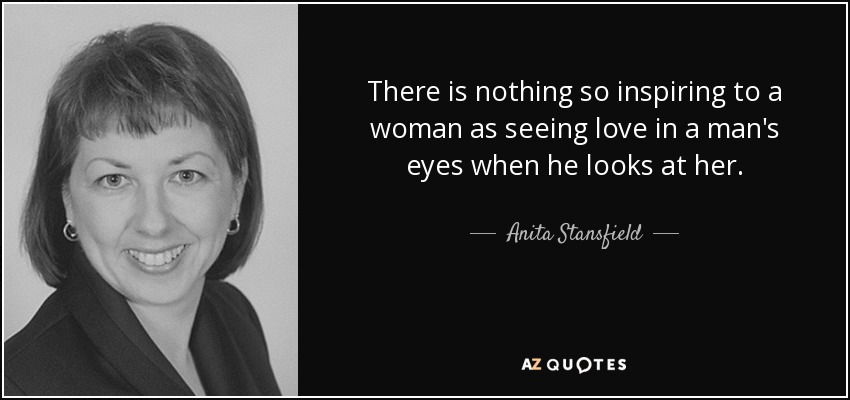 There is nothing so inspiring to a woman as seeing love in a man's eyes when he looks at her. - Anita Stansfield