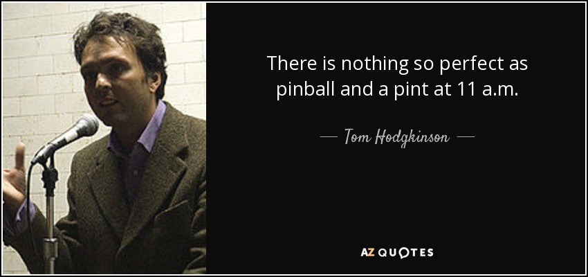 There is nothing so perfect as pinball and a pint at 11 a.m. - Tom Hodgkinson