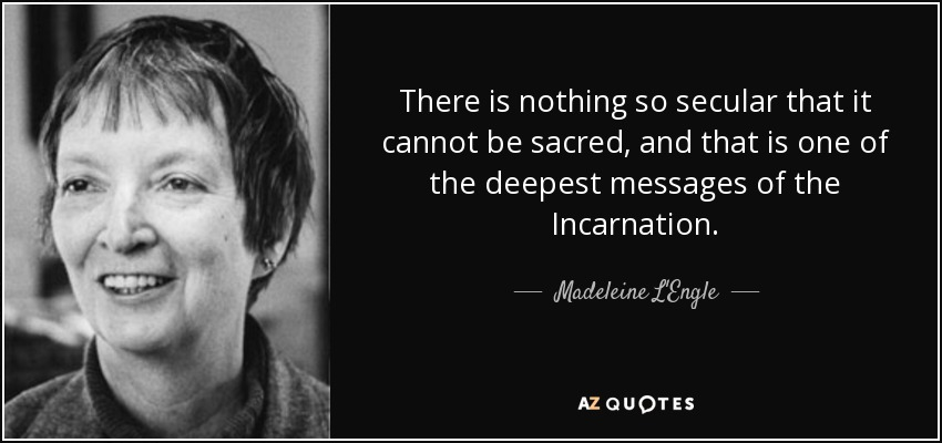 There is nothing so secular that it cannot be sacred, and that is one of the deepest messages of the Incarnation. - Madeleine L'Engle