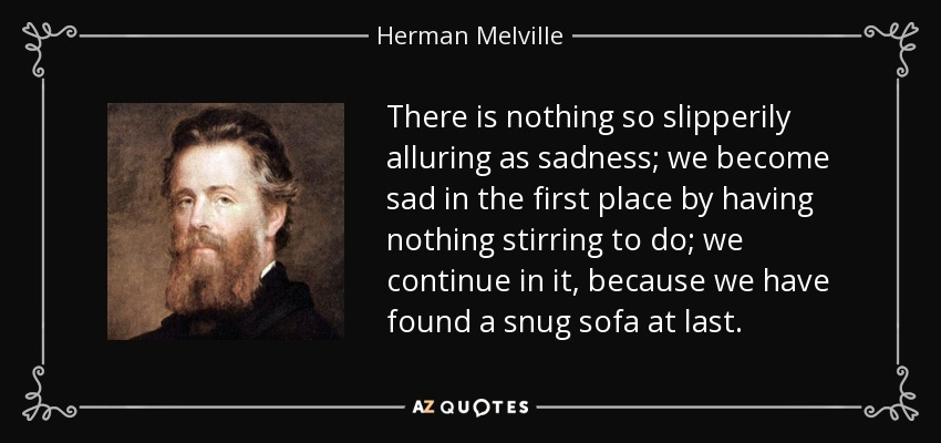 There is nothing so slipperily alluring as sadness; we become sad in the first place by having nothing stirring to do; we continue in it, because we have found a snug sofa at last. - Herman Melville