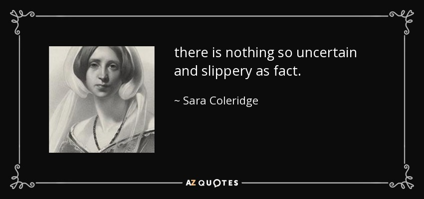 there is nothing so uncertain and slippery as fact. - Sara Coleridge