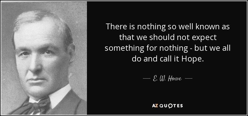 There is nothing so well known as that we should not expect something for nothing - but we all do and call it Hope. - E. W. Howe