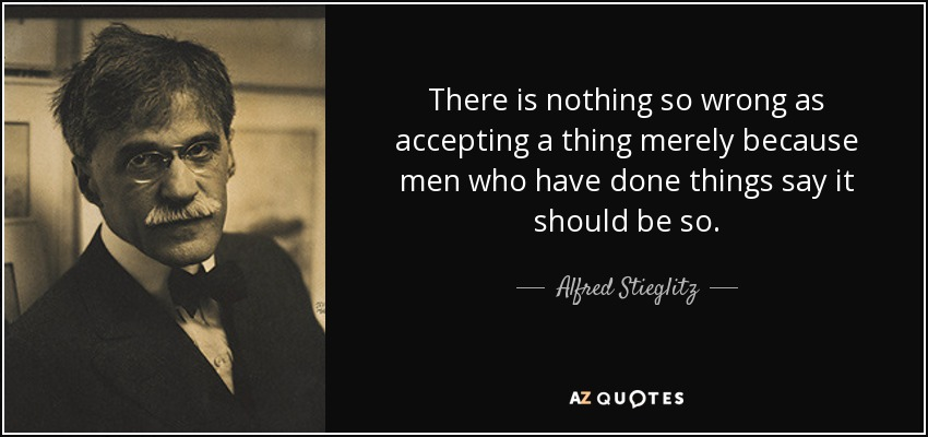 There is nothing so wrong as accepting a thing merely because men who have done things say it should be so. - Alfred Stieglitz
