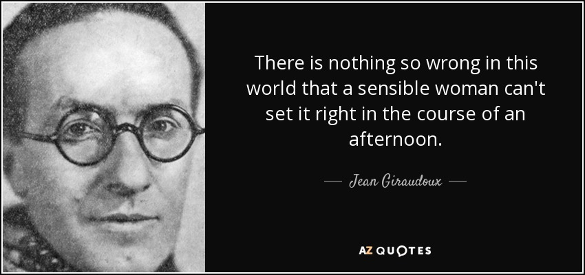There is nothing so wrong in this world that a sensible woman can't set it right in the course of an afternoon. - Jean Giraudoux