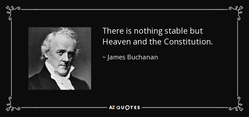 There is nothing stable but Heaven and the Constitution. - James Buchanan