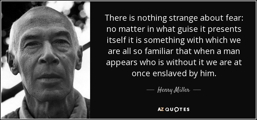 There is nothing strange about fear: no matter in what guise it presents itself it is something with which we are all so familiar that when a man appears who is without it we are at once enslaved by him. - Henry Miller