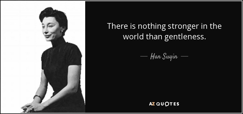 There is nothing stronger in the world than gentleness. - Han Suyin
