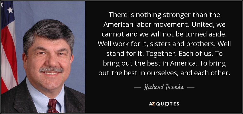 There is nothing stronger than the American labor movement. United, we cannot and we will not be turned aside. Well work for it, sisters and brothers. Well stand for it. Together. Each of us. To bring out the best in America. To bring out the best in ourselves, and each other. - Richard Trumka