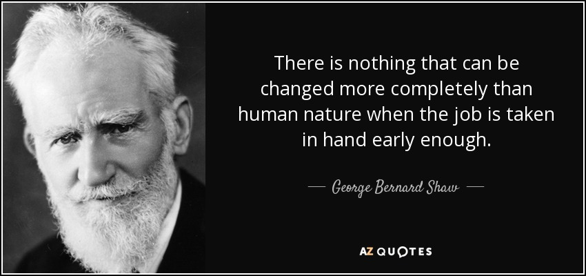 There is nothing that can be changed more completely than human nature when the job is taken in hand early enough. - George Bernard Shaw