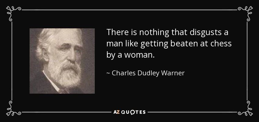 There is nothing that disgusts a man like getting beaten at chess by a woman. - Charles Dudley Warner