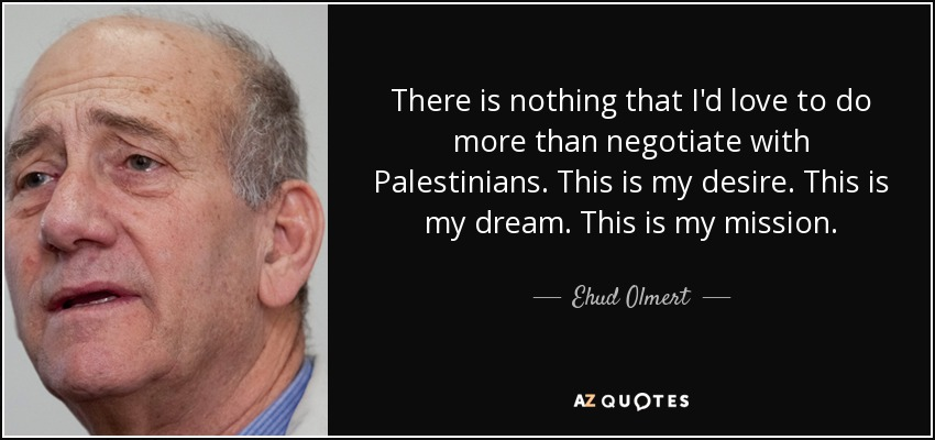 There is nothing that I'd love to do more than negotiate with Palestinians. This is my desire. This is my dream. This is my mission. - Ehud Olmert