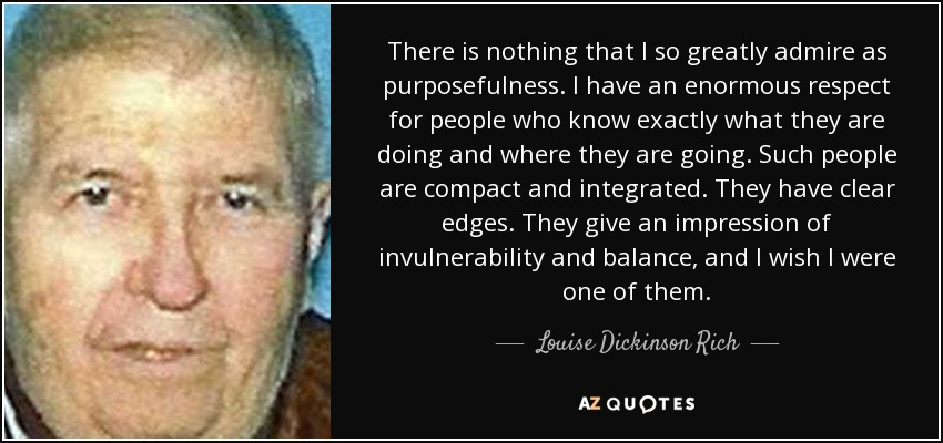 There is nothing that I so greatly admire as purposefulness. I have an enormous respect for people who know exactly what they are doing and where they are going. Such people are compact and integrated. They have clear edges. They give an impression of invulnerability and balance, and I wish I were one of them. - Louise Dickinson Rich