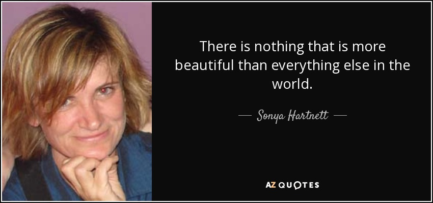There is nothing that is more beautiful than everything else in the world. - Sonya Hartnett
