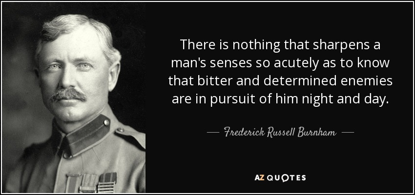 There is nothing that sharpens a man's senses so acutely as to know that bitter and determined enemies are in pursuit of him night and day. - Frederick Russell Burnham