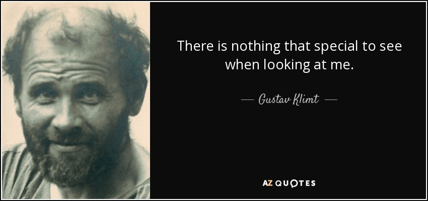 There is nothing that special to see when looking at me. - Gustav Klimt
