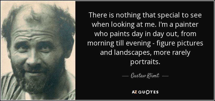 There is nothing that special to see when looking at me. I'm a painter who paints day in day out, from morning till evening - figure pictures and landscapes, more rarely portraits. - Gustav Klimt