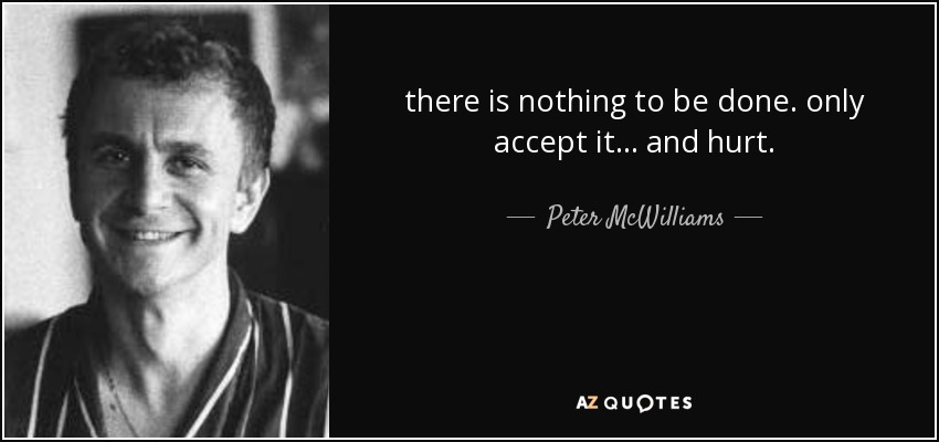 there is nothing to be done. only accept it... and hurt. - Peter McWilliams