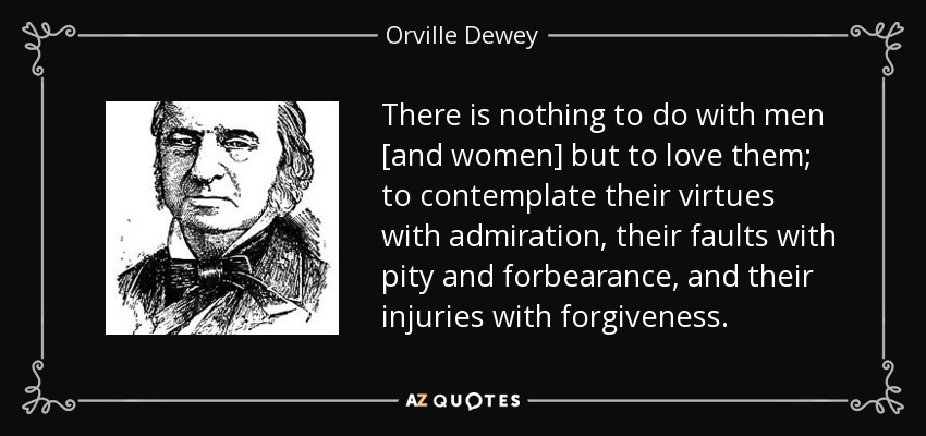 There is nothing to do with men [and women] but to love them; to contemplate their virtues with admiration, their faults with pity and forbearance, and their injuries with forgiveness. - Orville Dewey