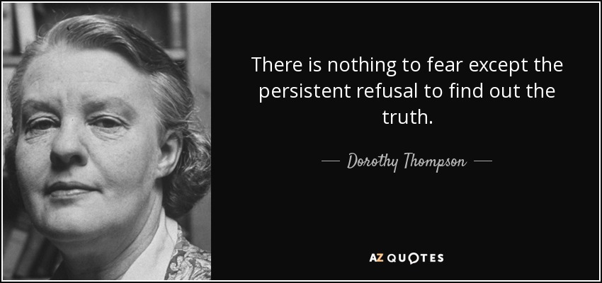 There is nothing to fear except the persistent refusal to find out the truth. - Dorothy Thompson