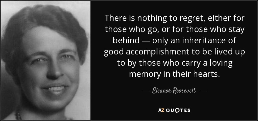 There is nothing to regret, either for those who go, or for those who stay behind — only an inheritance of good accomplishment to be lived up to by those who carry a loving memory in their hearts. - Eleanor Roosevelt