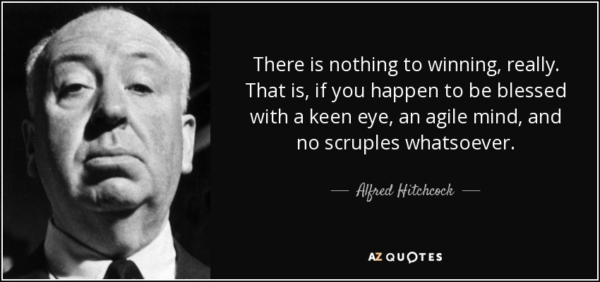 There is nothing to winning, really. That is, if you happen to be blessed with a keen eye, an agile mind, and no scruples whatsoever. - Alfred Hitchcock