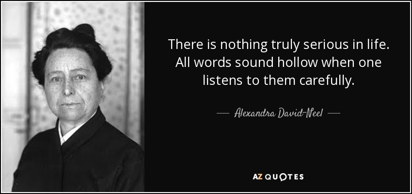 There is nothing truly serious in life. All words sound hollow when one listens to them carefully. - Alexandra David-Neel