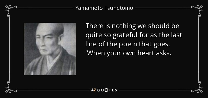 There is nothing we should be quite so grateful for as the last line of the poem that goes, 'When your own heart asks. - Yamamoto Tsunetomo