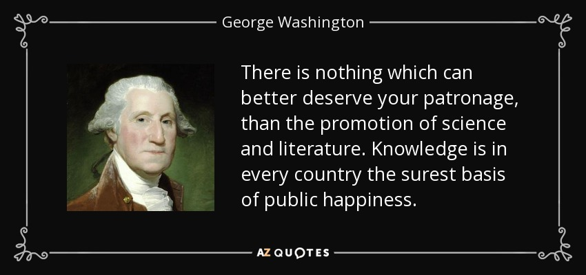 There is nothing which can better deserve your patronage, than the promotion of science and literature. Knowledge is in every country the surest basis of public happiness. - George Washington