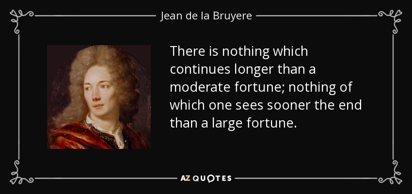 There is nothing which continues longer than a moderate fortune; nothing of which one sees sooner the end than a large fortune. - Jean de la Bruyere