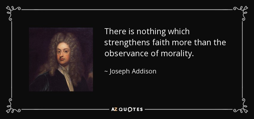 There is nothing which strengthens faith more than the observance of morality. - Joseph Addison