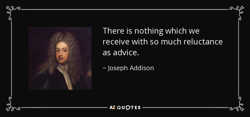 There is nothing which we receive with so much reluctance as advice. - Joseph Addison