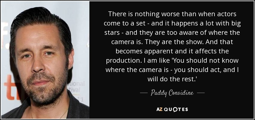 There is nothing worse than when actors come to a set - and it happens a lot with big stars - and they are too aware of where the camera is. They are the show. And that becomes apparent and it affects the production. I am like 'You should not know where the camera is - you should act, and I will do the rest.' - Paddy Considine