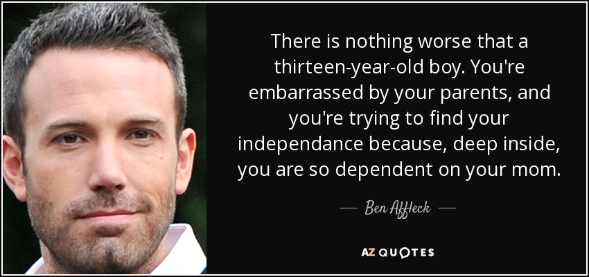There is nothing worse that a thirteen-year-old boy. You're embarrassed by your parents, and you're trying to find your independance because, deep inside, you are so dependent on your mom. - Ben Affleck
