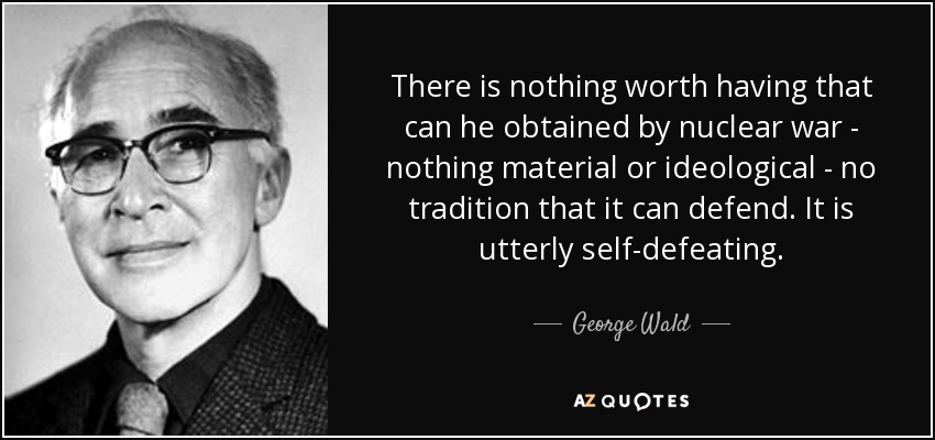 There is nothing worth having that can he obtained by nuclear war - nothing material or ideological - no tradition that it can defend. It is utterly self-defeating. - George Wald