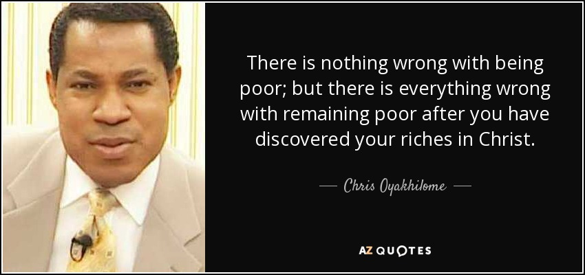There is nothing wrong with being poor; but there is everything wrong with remaining poor after you have discovered your riches in Christ. - Chris Oyakhilome