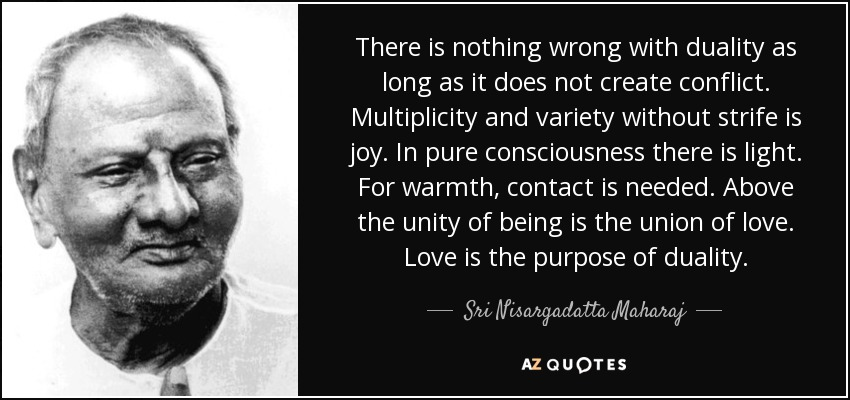 There is nothing wrong with duality as long as it does not create conflict. Multiplicity and variety without strife is joy. In pure consciousness there is light. For warmth, contact is needed. Above the unity of being is the union of love. Love is the purpose of duality. - Sri Nisargadatta Maharaj