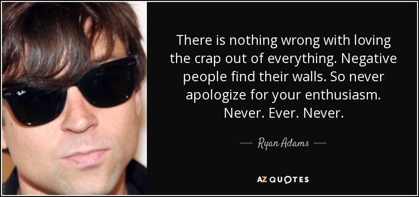 There is nothing wrong with loving the crap out of everything. Negative people find their walls. So never apologize for your enthusiasm. Never. Ever. Never. - Ryan Adams