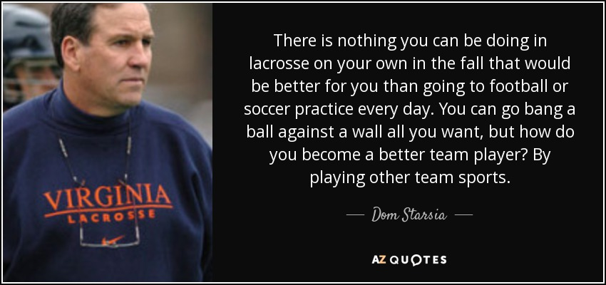 There is nothing you can be doing in lacrosse on your own in the fall that would be better for you than going to football or soccer practice every day. You can go bang a ball against a wall all you want, but how do you become a better team player? By playing other team sports. - Dom Starsia