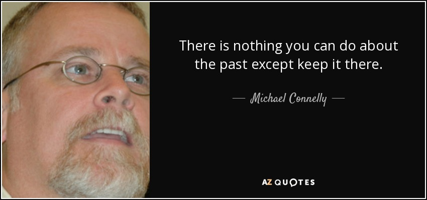 There is nothing you can do about the past except keep it there. - Michael Connelly